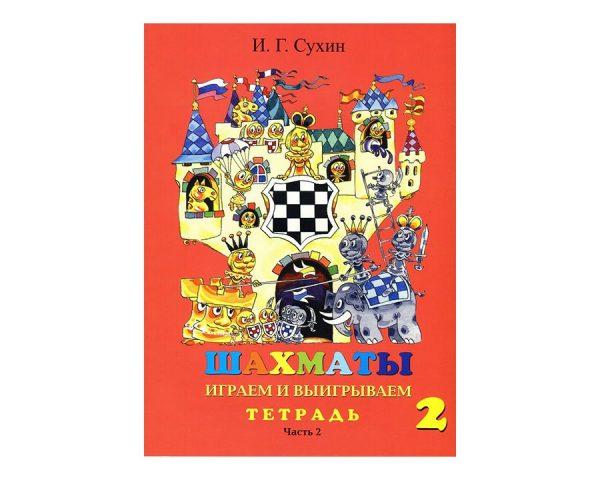 Сухин И.Г. «Шахматы, второй год, или Играем и выигрываем». Рабочая тетрадь для начальной школы, 2 год обучения. 2-ая часть