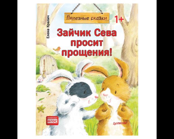 Кралич Е. Полезные сказки «Зайчик Сева просит прощения!»