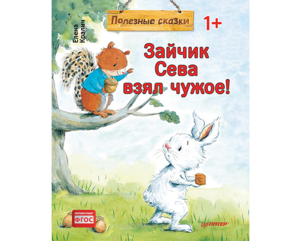 Кралич Е. Полезные сказки «Зайчик Сева взял чужое!»
